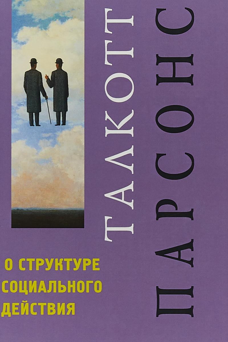 Т. О. Парсонс Структуре социального действия. Пер. с англ ISBN: 978-5-8291-2254-6 парсонс т загадка лондонского мясника