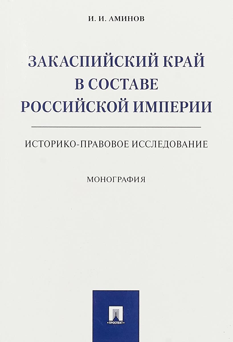 Аминов И.И. Закаспийский край в составе Российской империи (историко-правовое исследование) ISBN: 978-5-392-24182-8