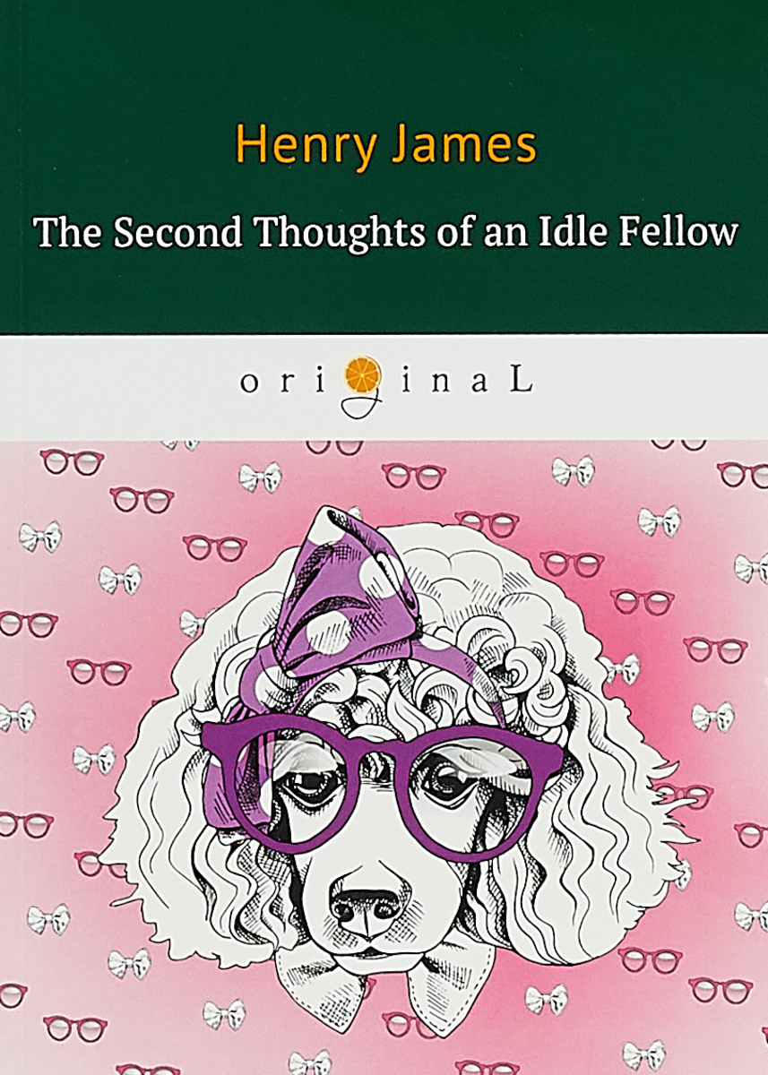 Henry James The Second Thoughts of an Idle Fellow jerome j idle thoughts of an idle fellow iii