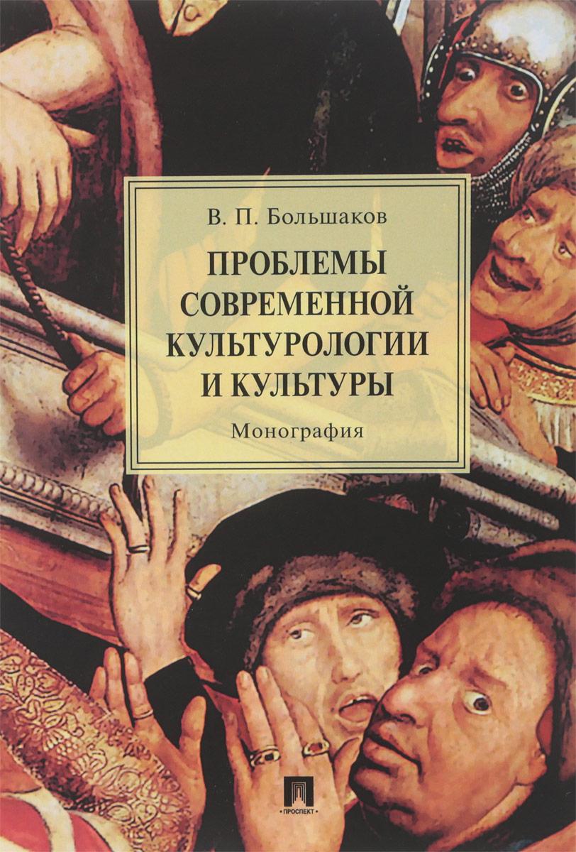 Большаков В.П. Проблемы современной культурологии и культуры ISBN: 978-5-392-27400-0