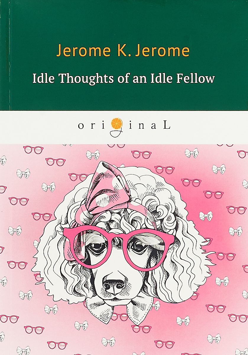 Jerome J.K. Idle Thoughts of an Idle Fellow - Праздные мысли праздного человека. the second thoughts of an idle fellow