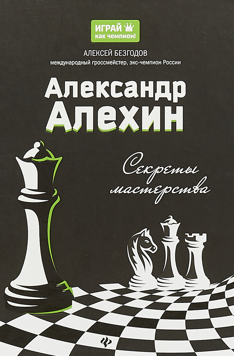 Александр Алехин. Секреты мастерства. Алексей Безгодов