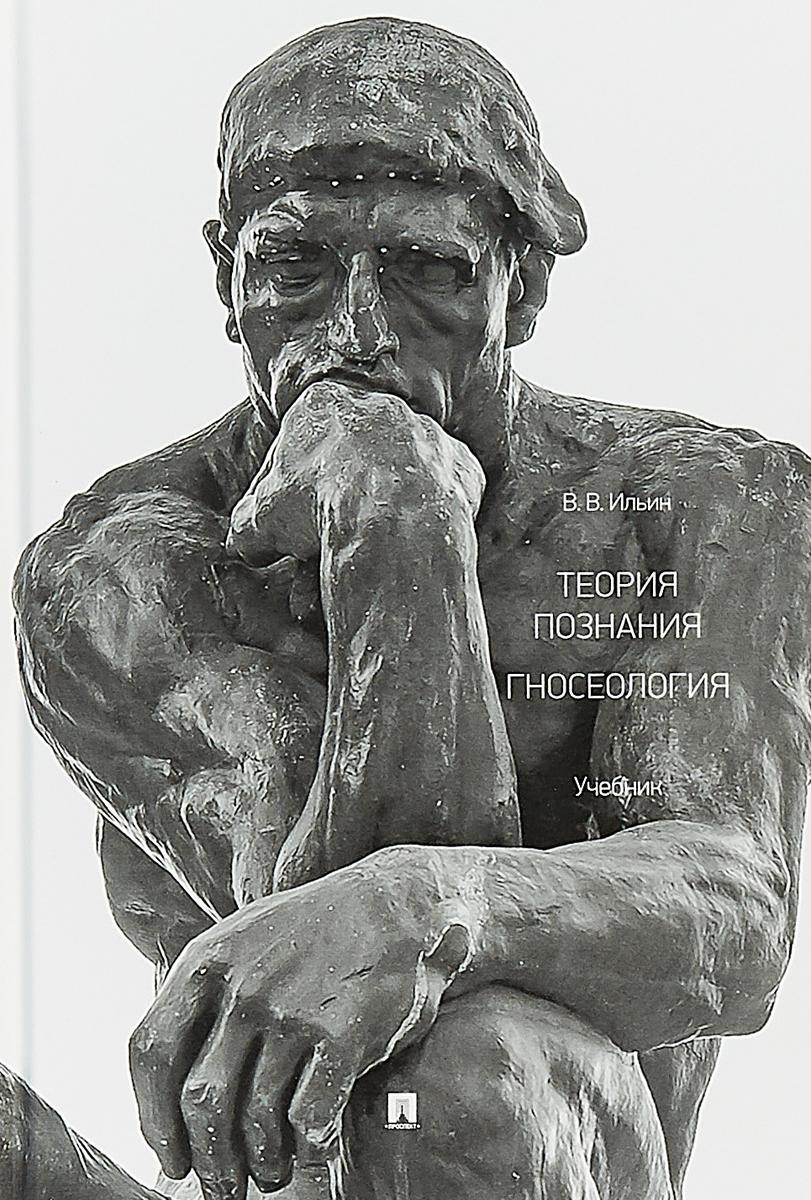 В. В. Ильин Теория познания. Гносеология. Учебник ильин в теория познания философия как оправдание абсолютов в поисках causa finalis