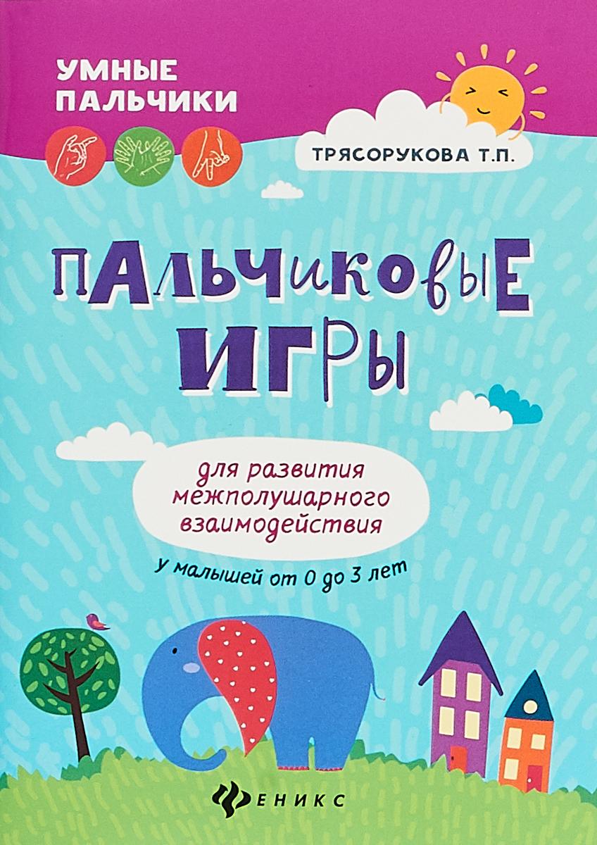 Т. П. Трясорукова Пальчиковые игры для развития межполушарного взаимодействия у малышей от 0 до 3 лет игры с картинками для малышей веселые карандаши 3 5 лет