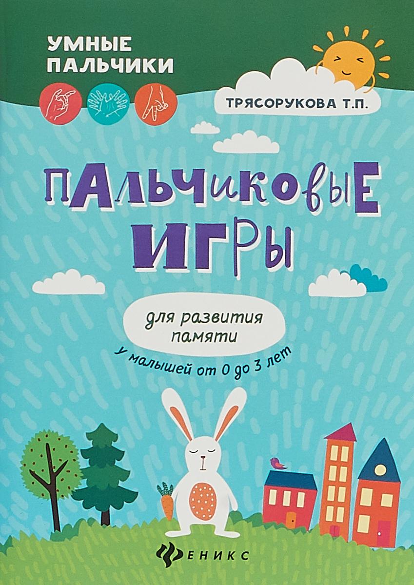 Т. П. Трясорукова Пальчиковые игры для развития памяти у малышей от 0 до 3 лет ольга теплякова развитие речи и интеллекта ребенка от рождения до 2 лет пальчиковые игры