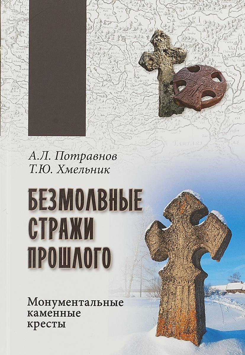 Безмолвные стражи прошлого. Монументальные каменные кресты. А.Л. Потравнов, Т.Ю. Хмельник