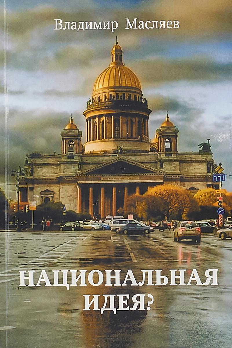 В. Масляев Национальная идея? ершов в национальная идея руси жить хорошо или цивилизация славян в реальной истории мира