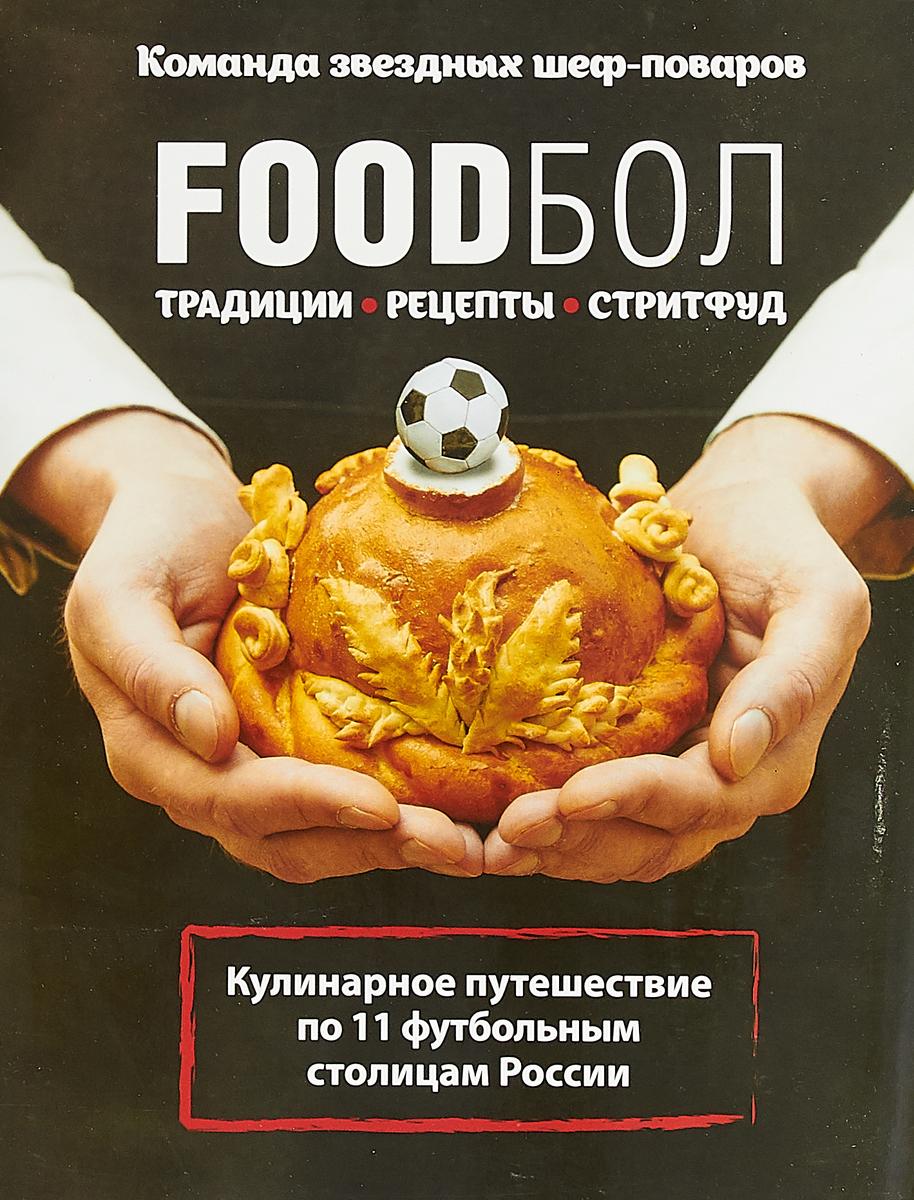 FOODбол. Традиции, рецепты, стритфуд. Кулинарное путешествие по 11 футбольным столицам России олег мироненко кулинарное путешествие по ссср
