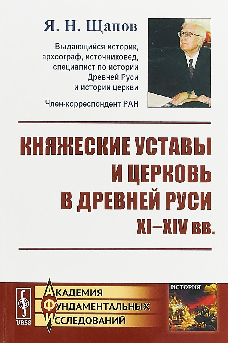 Щапов Я.Н. Княжеские уставы и церковь в Древней Руси XI-XIV вв.