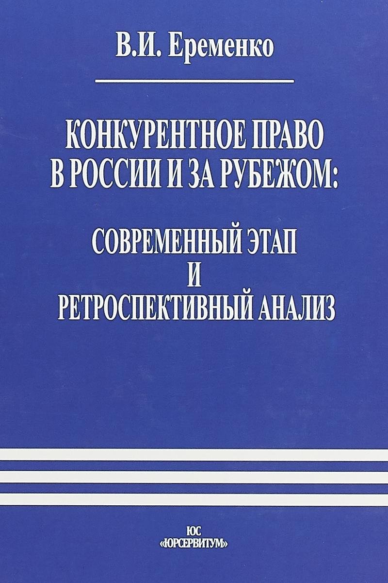 Еременко В.И. Конкурентное право в России и за рубежом. Современный этап и ретроспективный анализ