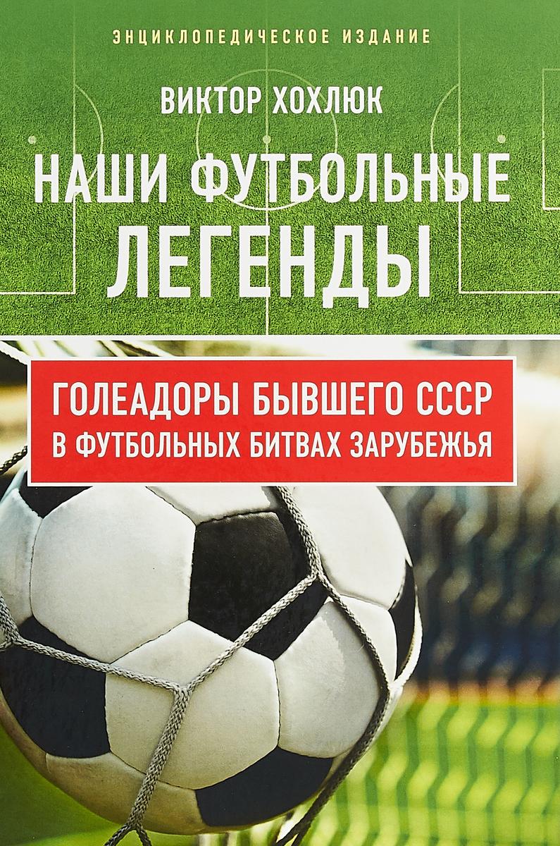 Наши футбольные легенды. Голеадоры бывшего СССР в футбольных битвах зарубежья. Энциклопедическое изд