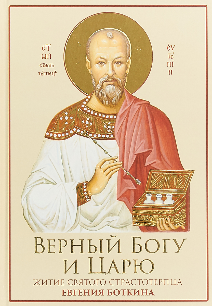 Верный Богу и Царю: Житие святого страстотерпца Евгения Боткина 1865-1918.