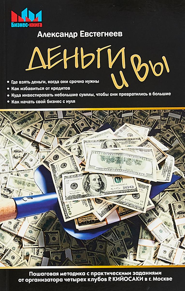 Деньги и Вы. Пошаговая методика с практическими заданиями от организатора четырех клубов Р. Кийосаки