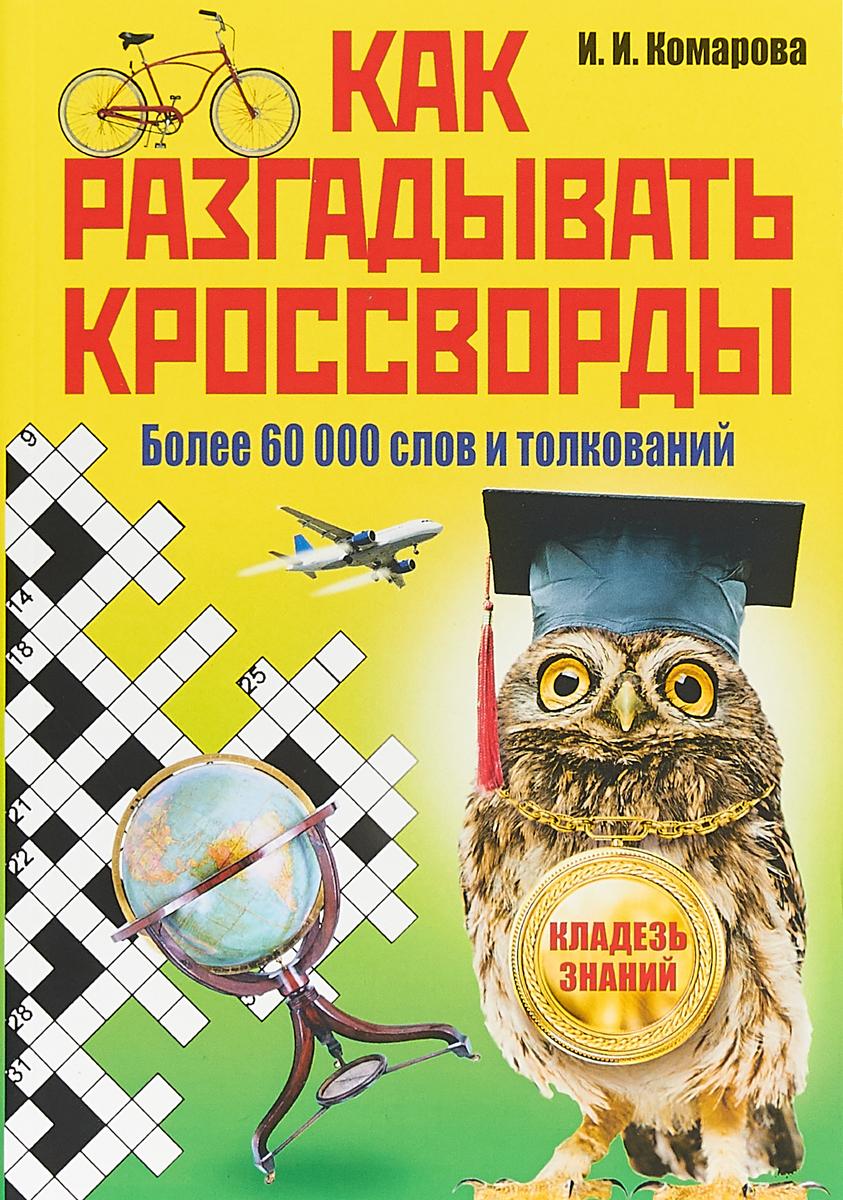 Как разгадывать кроссворды. Более 60000 слов и толкований, И. И. Комарова