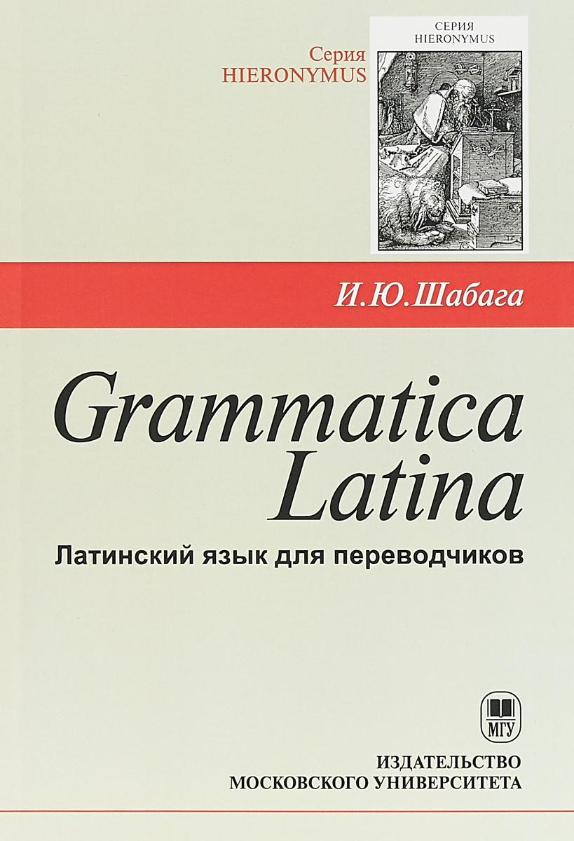 И. Ю. Шабага Grammatica Latina. Латинский язык для переводчиков махдин п титарчук ю latina viva самоучитель латинского языка