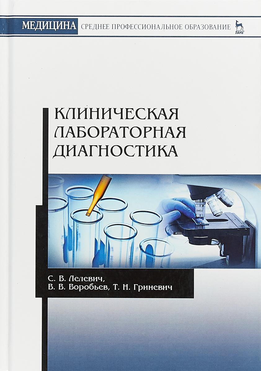 С. В. Лелевич, В. В. Воробьев, Т. Н. Гриневич Клиническая лабораторная диагностика