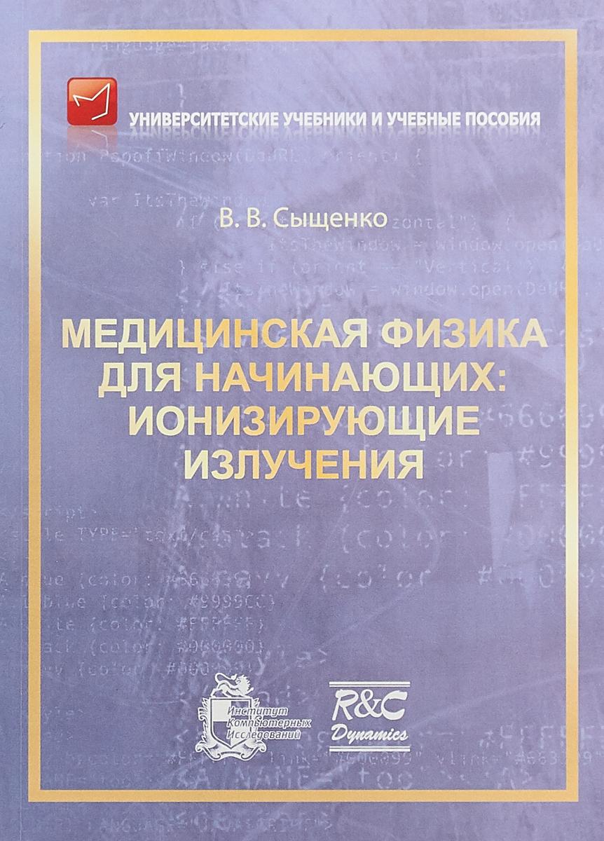 В. В. Сыщенко Медицинская физика для начинающих. Ионизирующие излучения м петрушанский основы физики ионизирующих излучений
