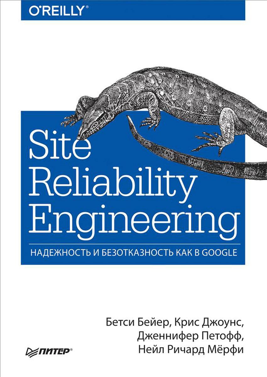 Site Reliability Engineering. Надежность и безотказность как в Google, Бетси Бейер, Крис Джоунс, Дженнифер Петофф, Нейл Ричард Мёрфи