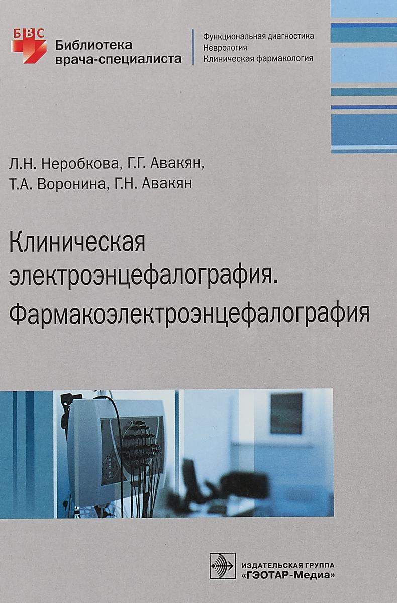 Л. Н. Неробкова, Г. Г. Авакян, Г. Н. Авакян, Т.А. Воронина Клиническая электроэнцефалография. Фармакоэлектроэнцефалография