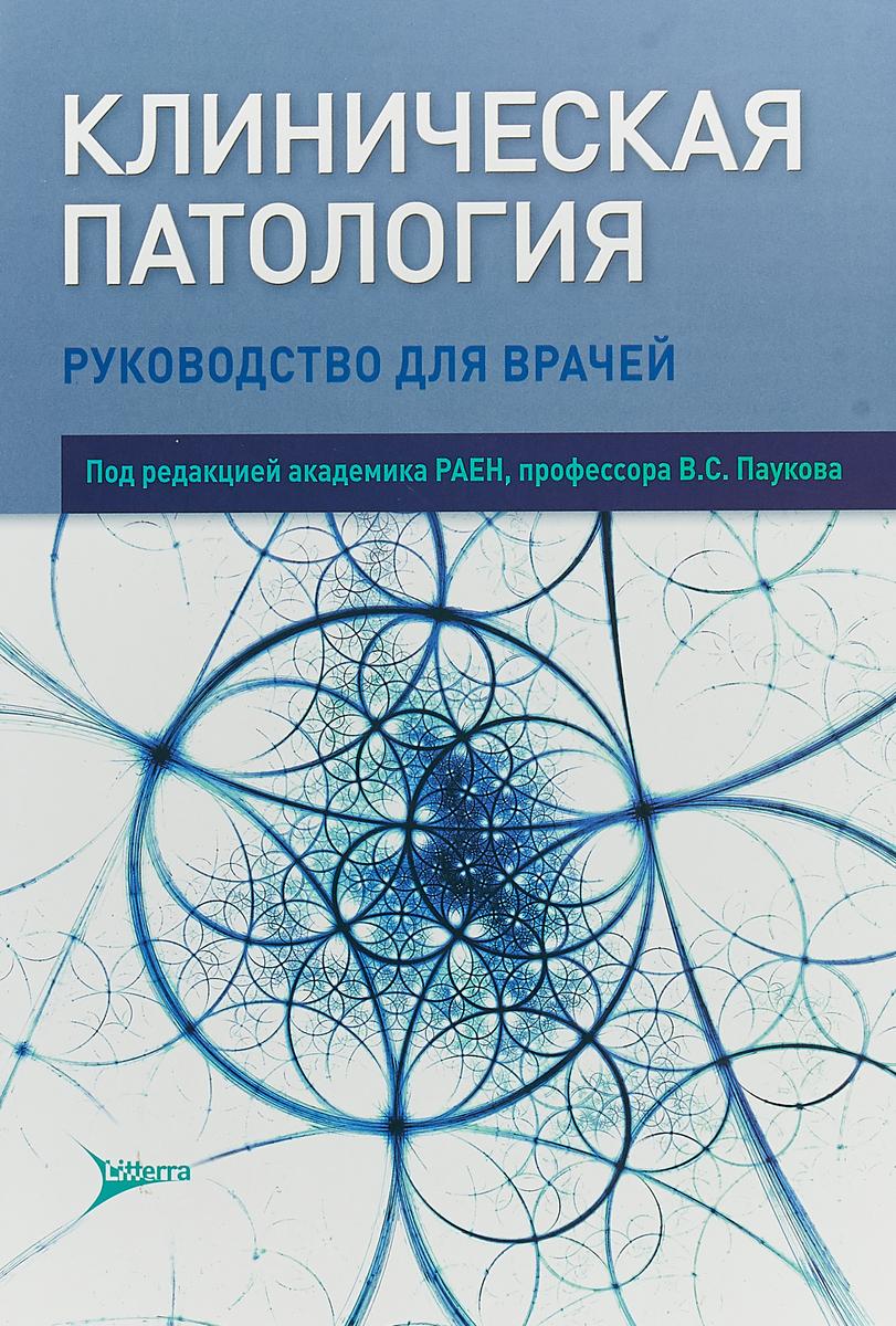 Клиническая патология. Руководство. В.С. Пауков, И. В. Баринова, А. В. Берестова