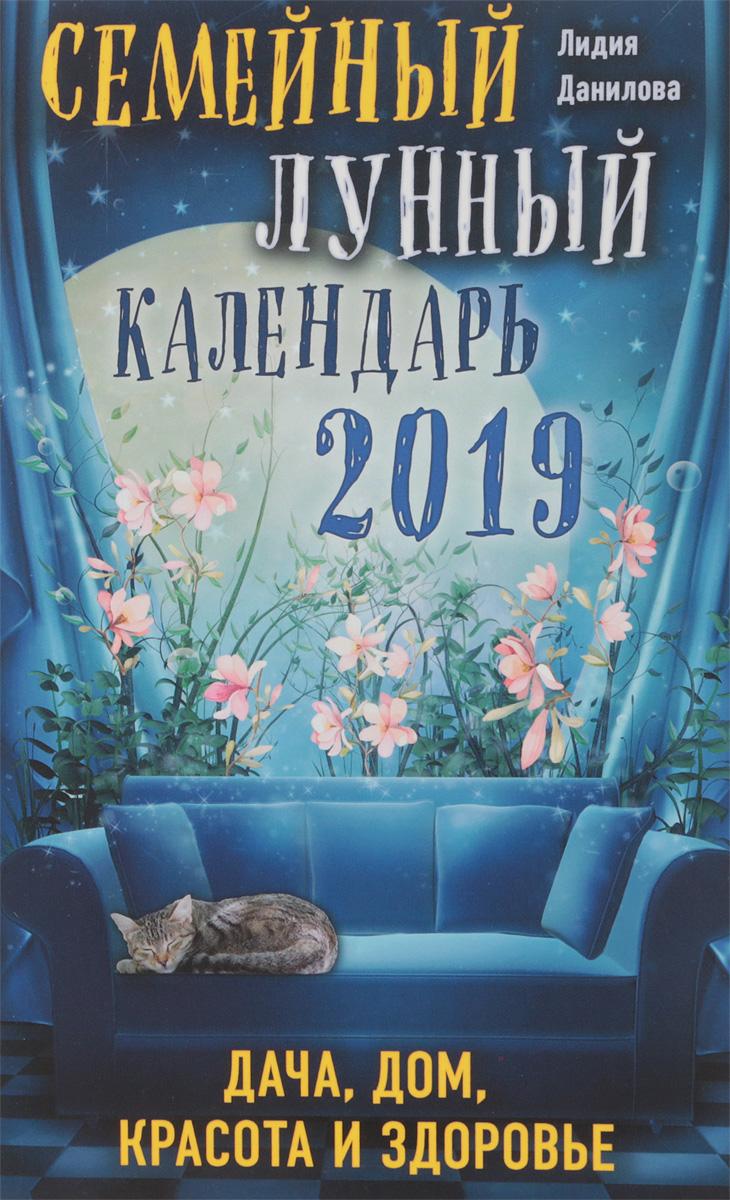 Л. В. Данилова Семейный лунный календарь 2019. Дача, дом, красота и здоровье