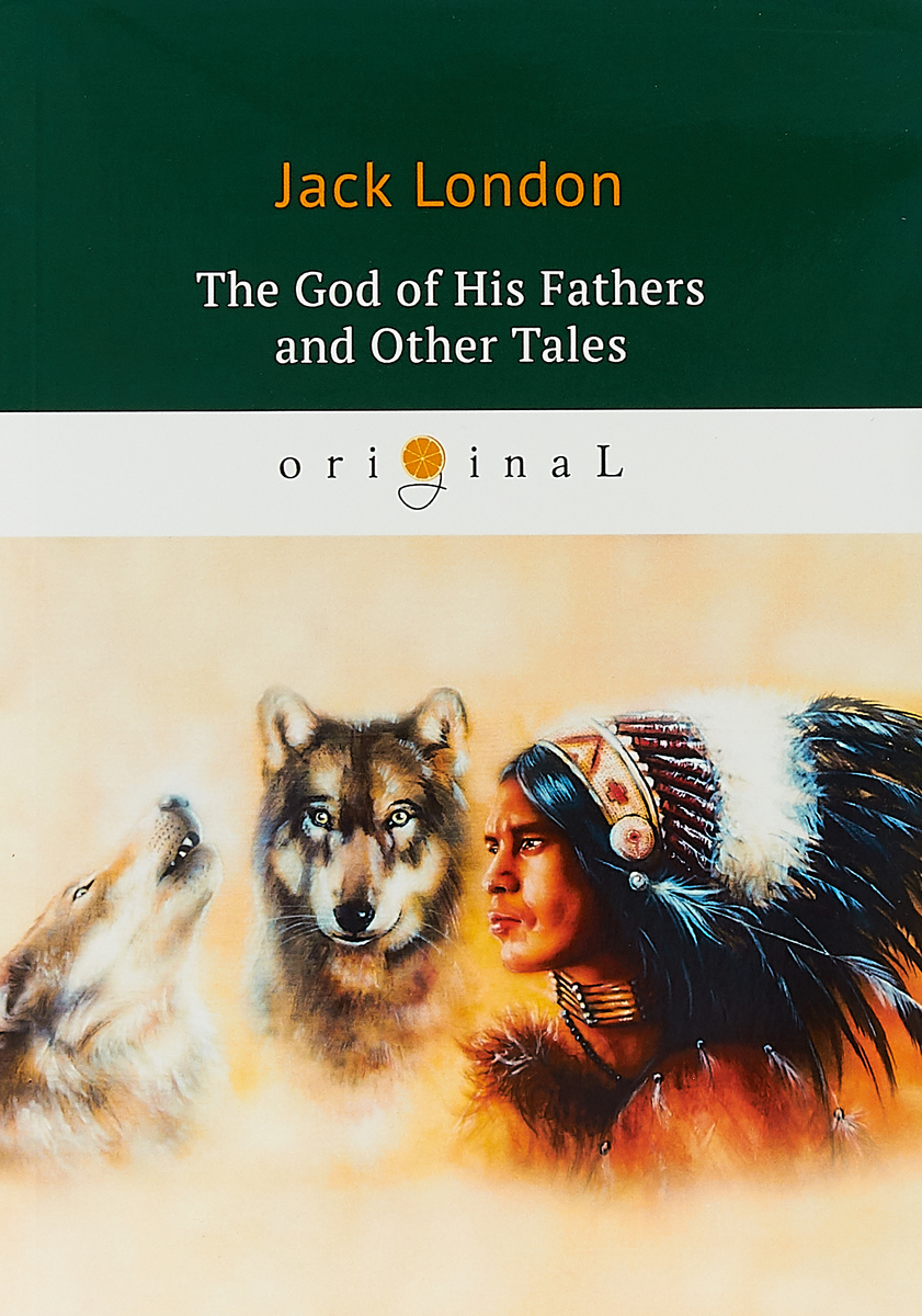 Jack London The God of His Fathers and Other Tales jack london the faith of men