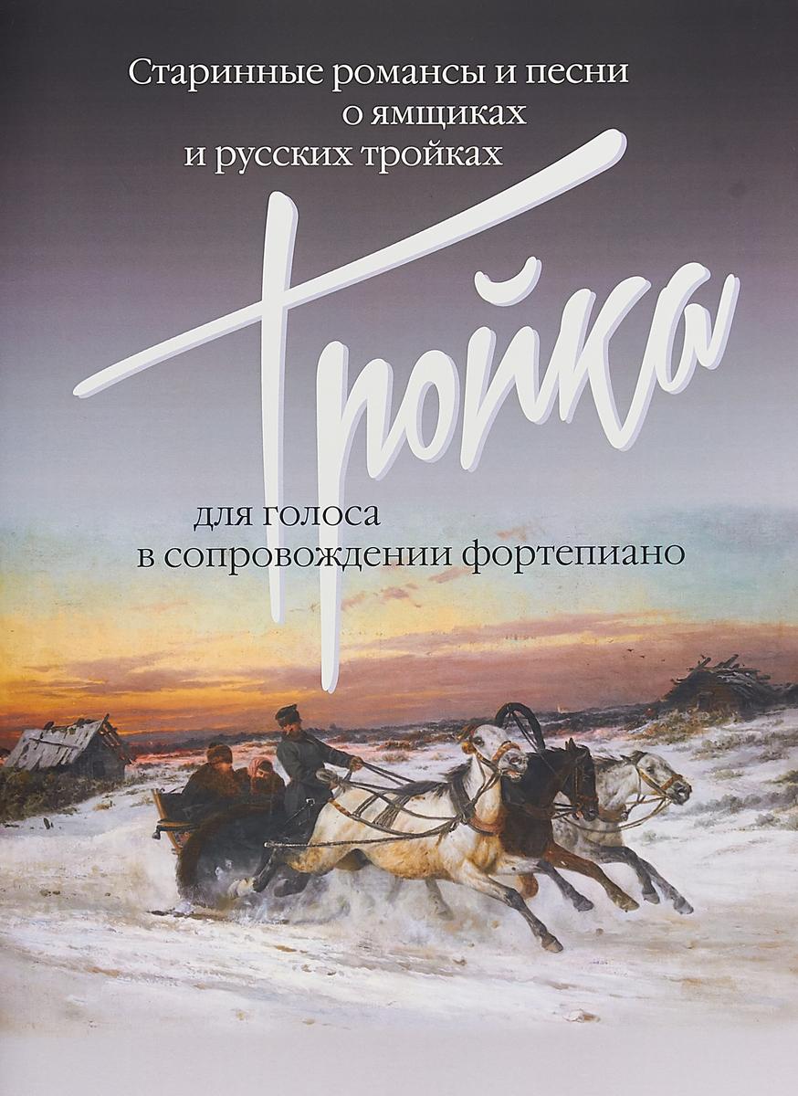 Тройка. Старинные романсы и песни о ямщиках и русских тройках. Для голоса в сопровождении фортепиано