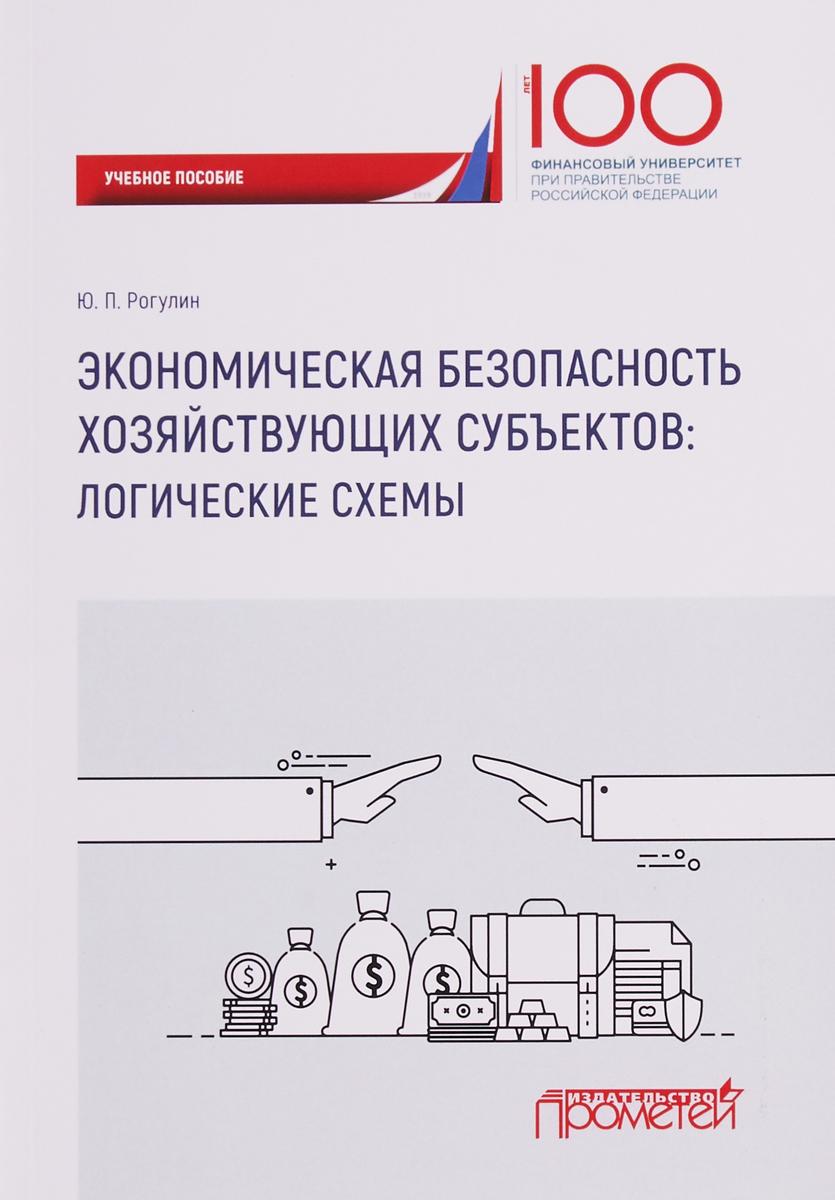 Ю. П. Рогулин Экономическая безопасность хозяйствующих субъектов: логические схемы: учебное пособие цена