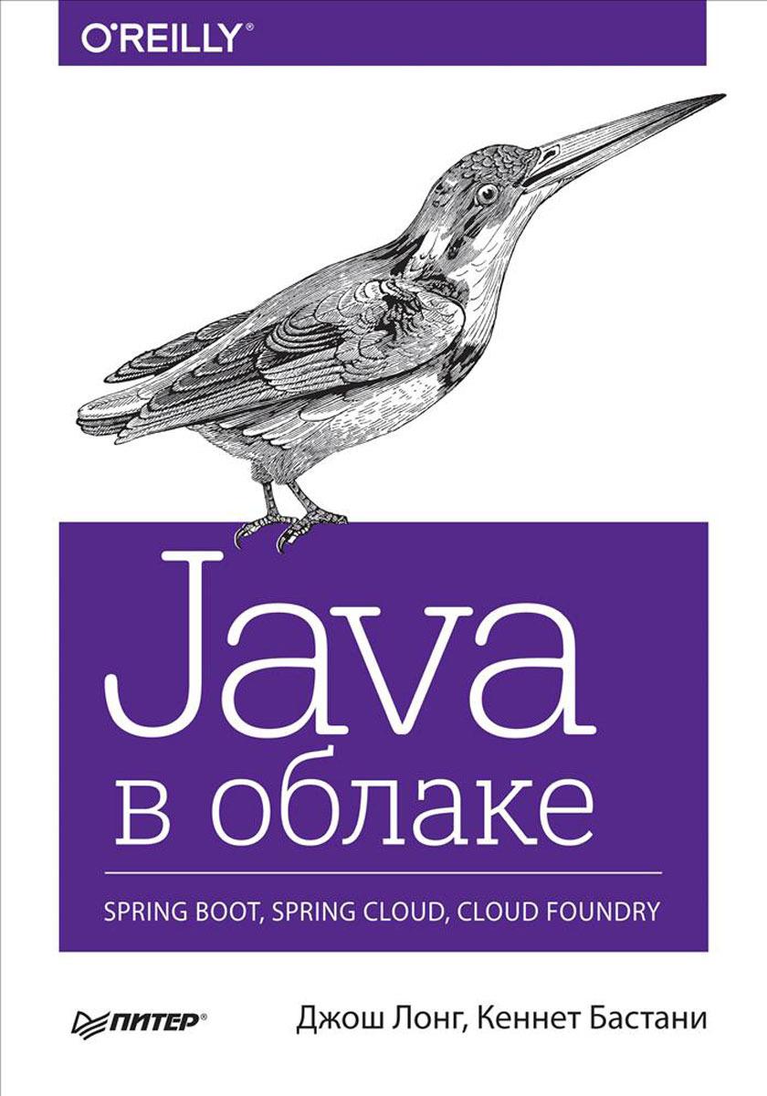 Java в облаке. Spring Boot, Spring Cloud, Cloud Foundry. Джош Лонг, Кеннет Бастани