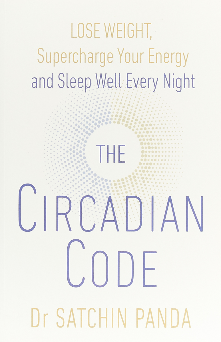 The Circadian Code: Lose weight, supercharge your energy and sleep well every night Dr. Satchidananda Panda we and our day to day life