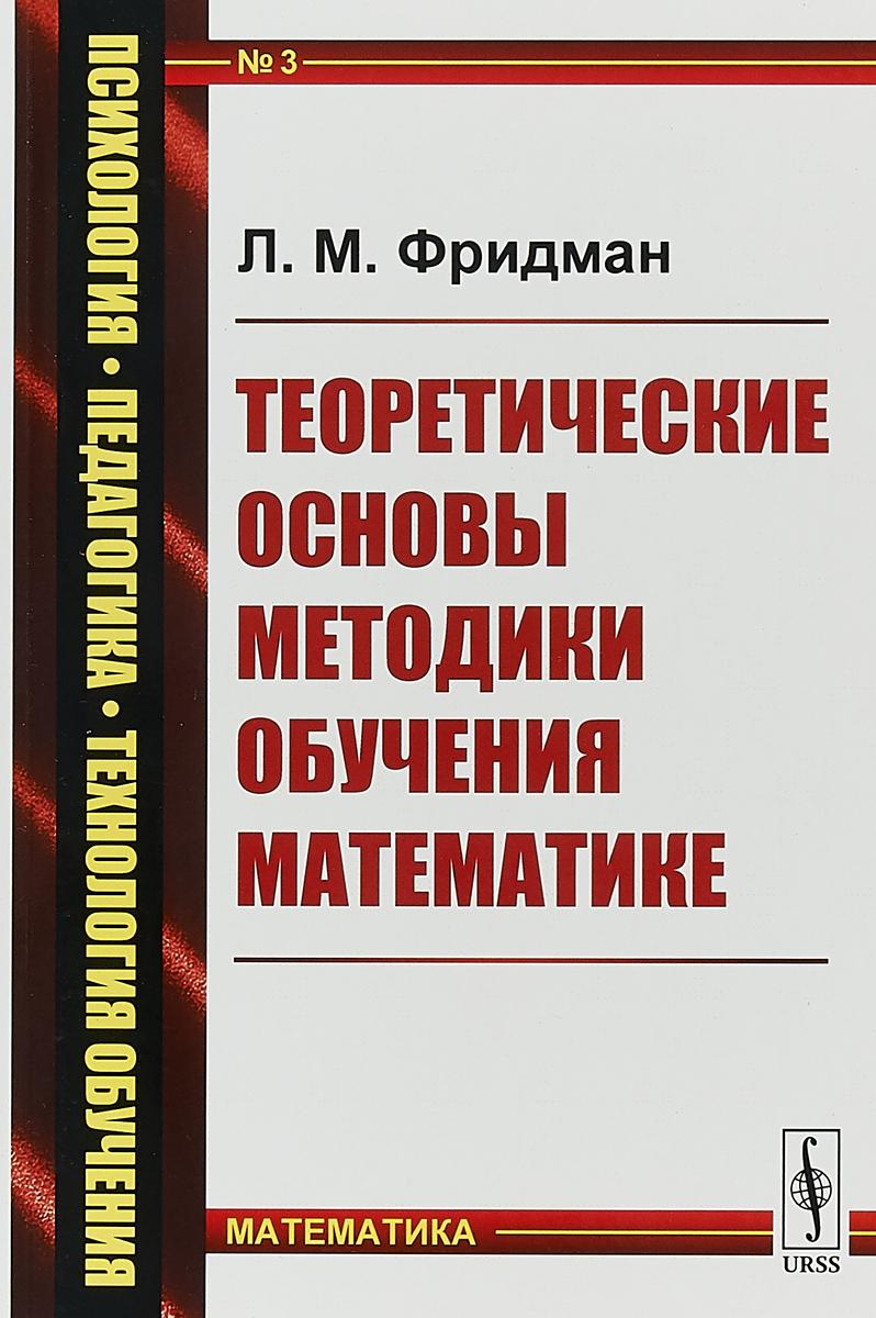 Л. М. Фридман Теоретические основы методики обучения математике теоретические основы и методика воспитания младших школьников