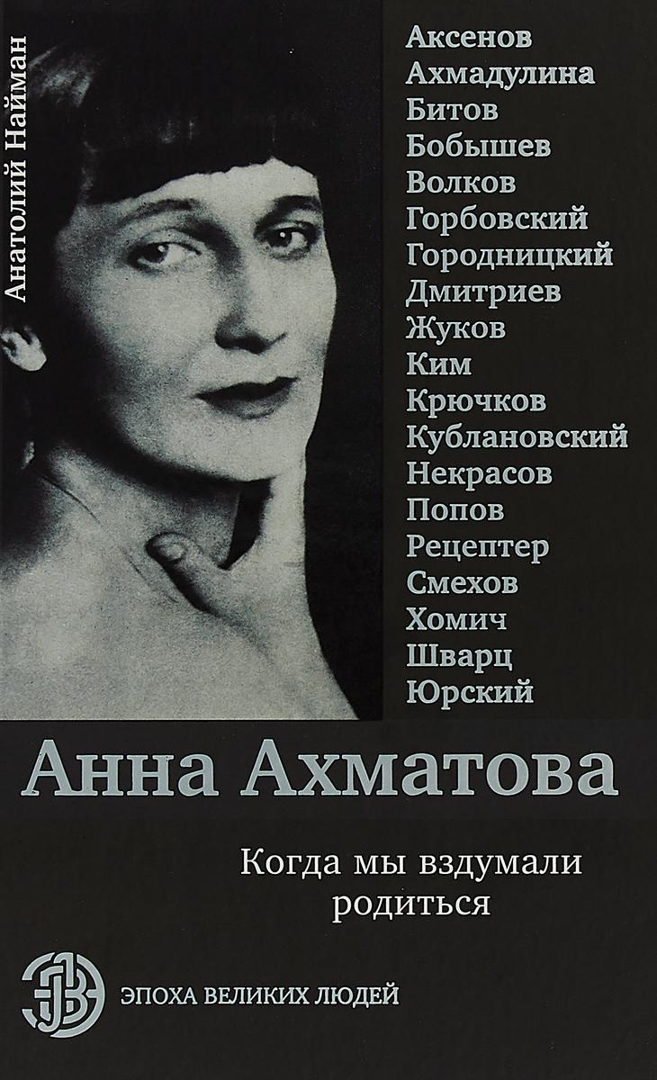 Анатолий Найман Анна Ахматова. Когда мы вздумали родиться