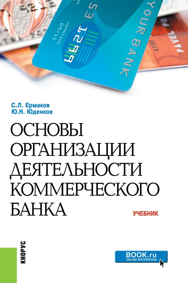 С. Л. Ермаков, Ю. Н. Юденков Основы организации деятельности коммерческого банка. Учебник организация экономической безопасности коммерческого банка