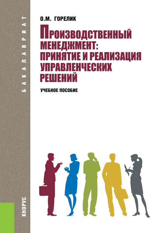 О. М. Горелик Производственный менеджмент. Принятие и реализация управленческих решений. Учебное пособие