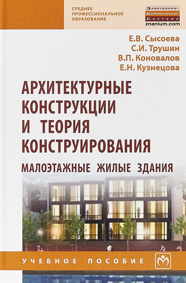 Е. В. Сысоева, С. И. Трушин, В. П. Коновалов, Е. Н. Кузнецова Архитектурные конструкции и теория конструирования. Малоэтажные жилые здания