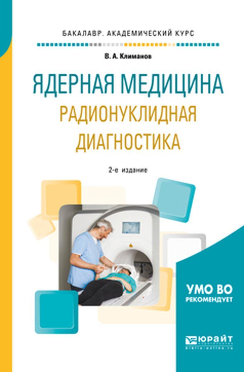 К. А. Климанов Ядерная медицина. Радионуклидная диагностика. Учебное пособие для академического бакалавриата а е гольдштейн физические основы получения информации учебник