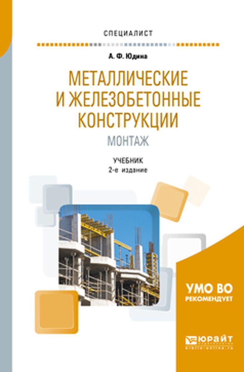 Юдина Антонина Федоровна Металлические и железобетонные конструкции. Монтаж. Учебник для вузов