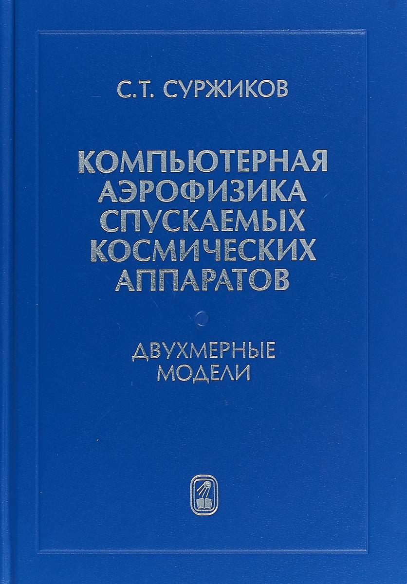 С. Т. Суржиков Компьютерная аэрофизика спускаемых космических аппаратов. Двухмерные модели