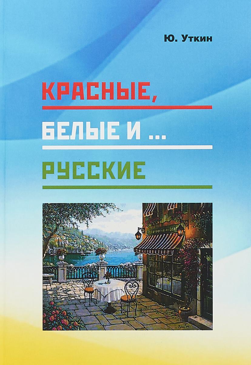 Ю. Уткин Красные, белые и… русские (статьи и непридуманные истории). 1917- 2017 гг.
