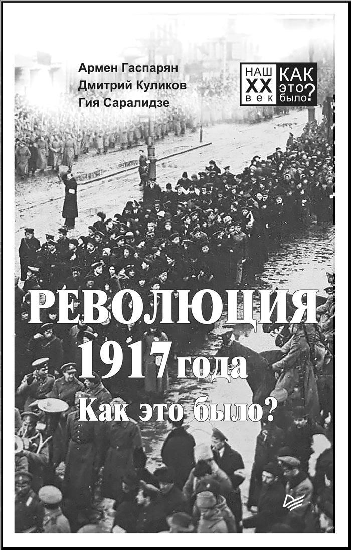 Армен Гаспарян, Дмитрий Куликов, Гия Саралидзе Революция 1917 года. Как это было? армен гаспарян вожди и лидеры как это было