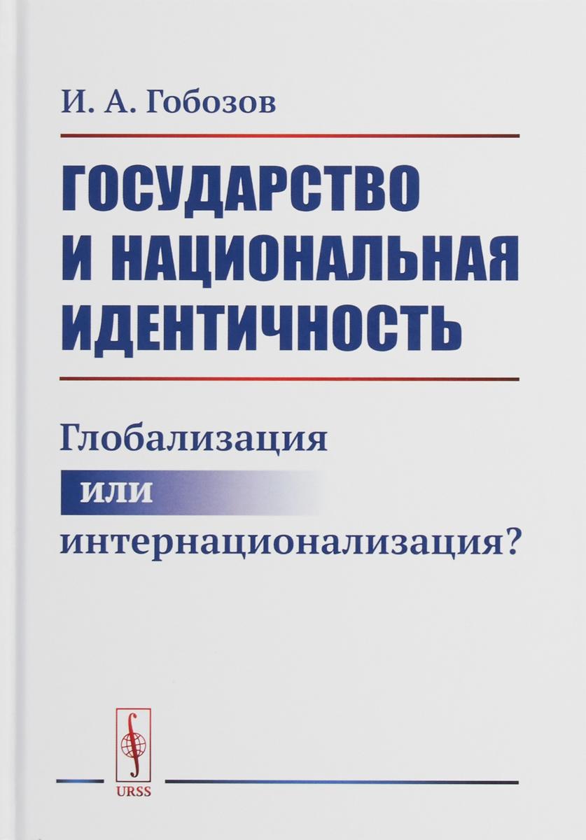 И. А. Гобозов Государство и национальная идентичность. Глобализация или интернационализация? экономическая глобализация истоки и результаты