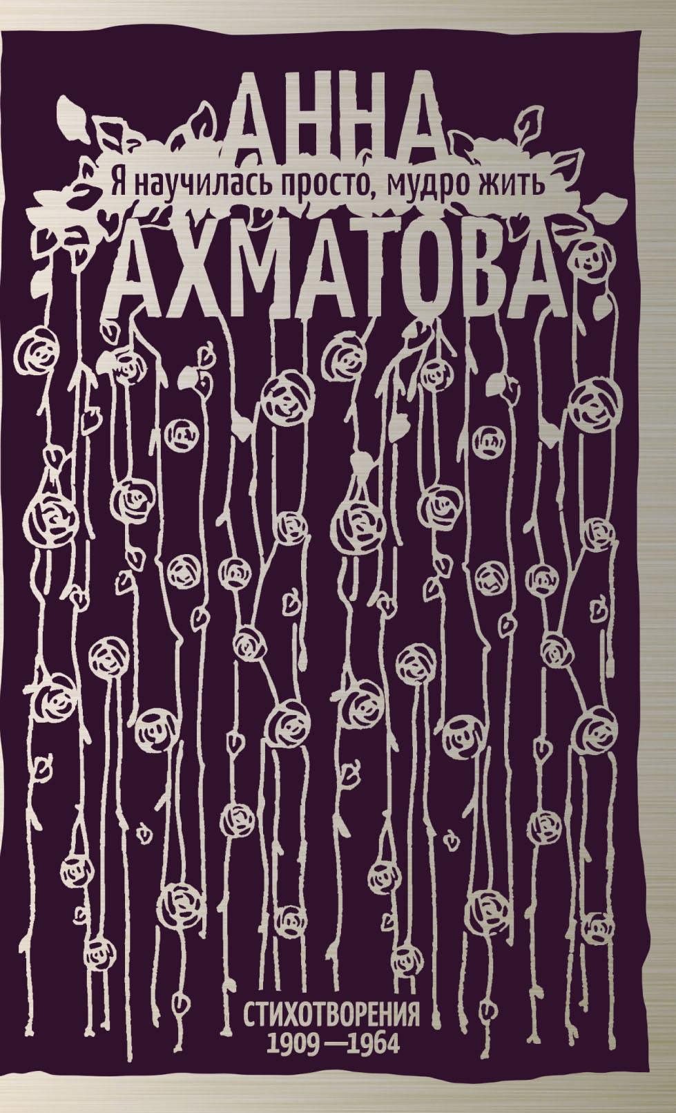 А. А. Ахматова Я научилась просто, мудро жить. Стихотворения 1909—1964