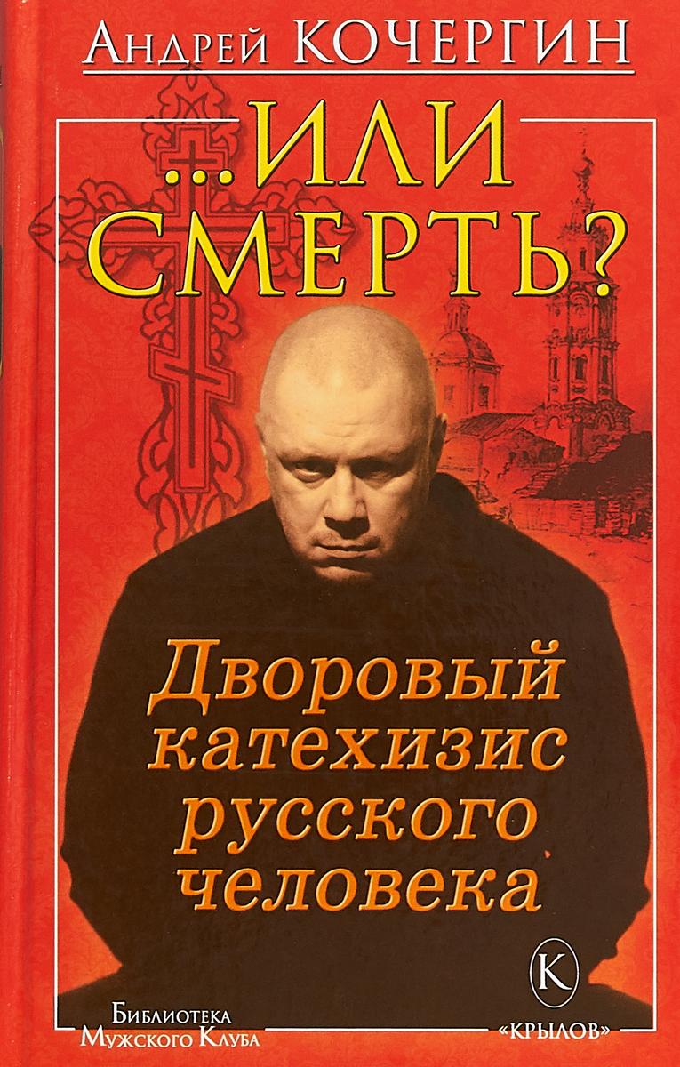Андрей Кочергин ...Или смерть? Дворовый катехизис русского человека