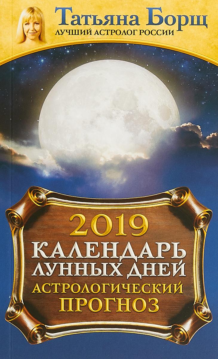Татьяна Борщ Календарь лунных дней на 2019 год. Астрологический прогноз