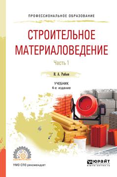 И. А. Рыбьев Строительное материаловедение. Учебник. В 2 частях. Часть 1 и а рыбьев строительное материаловедение в 2 частях часть 2 учебник для спо