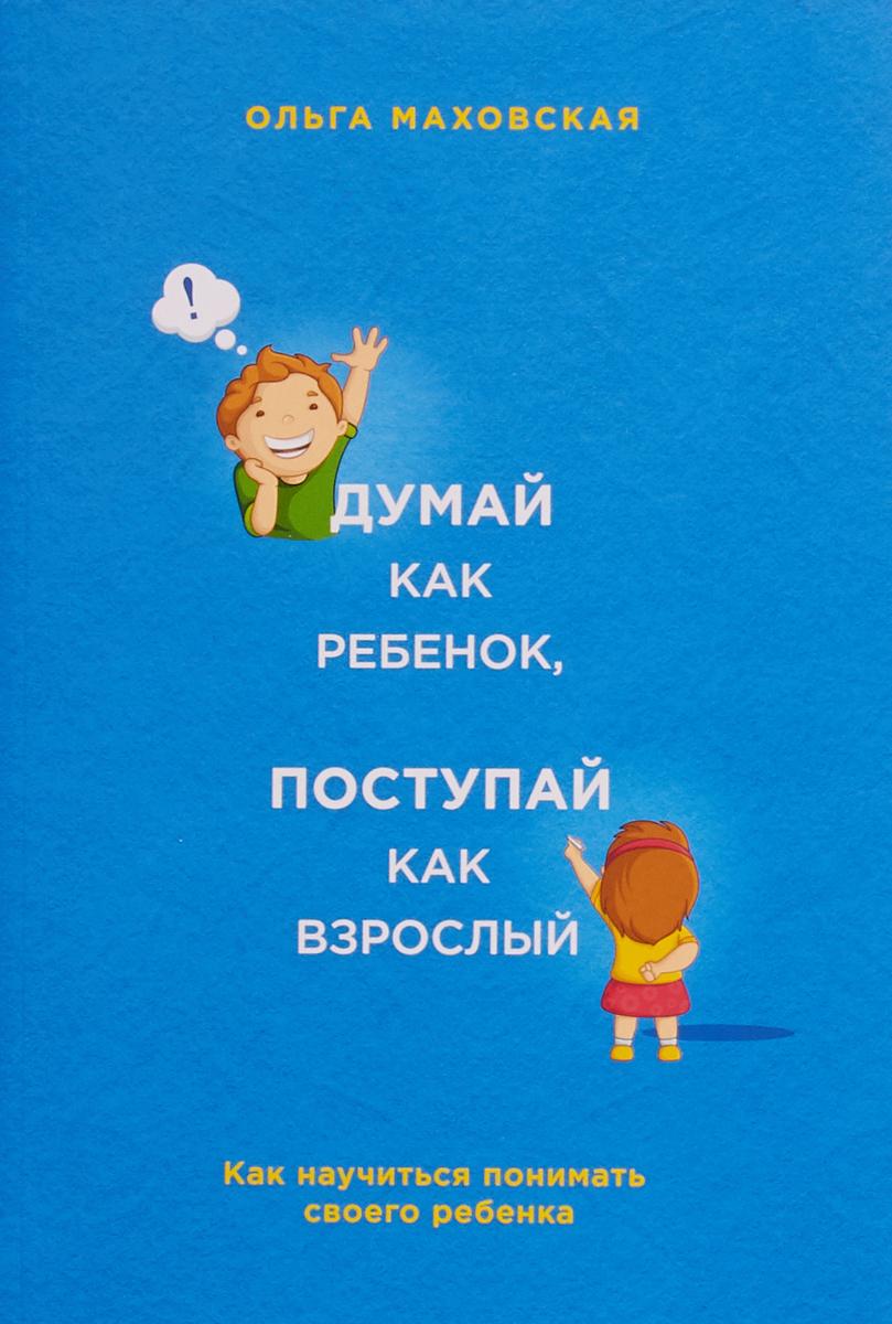 Ольга Маховская Думай как ребенок, поступай как взрослый. Как научиться понимать своего ребенка жалобная книга