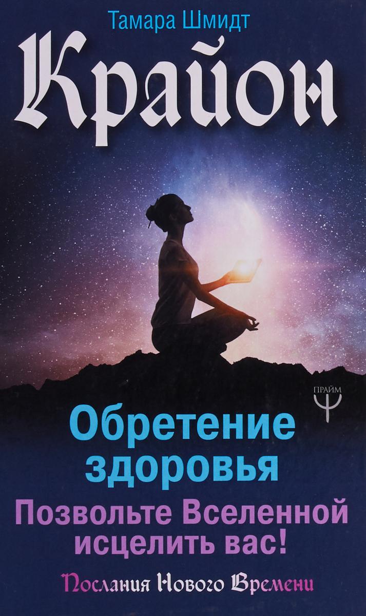 Шмидт Тамара Крайон. Обретение здоровья. Позвольте Вселенной исцелить вас! шмидт т крайон большая книга посланий от вселенной для обретения счастья любви и благополучия
