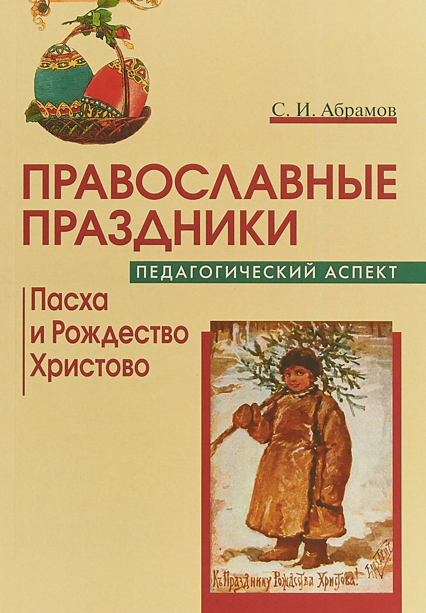 С.И. Абрамов Православные праздники: Педагогический аспект: Пасха и Рождество Христово
