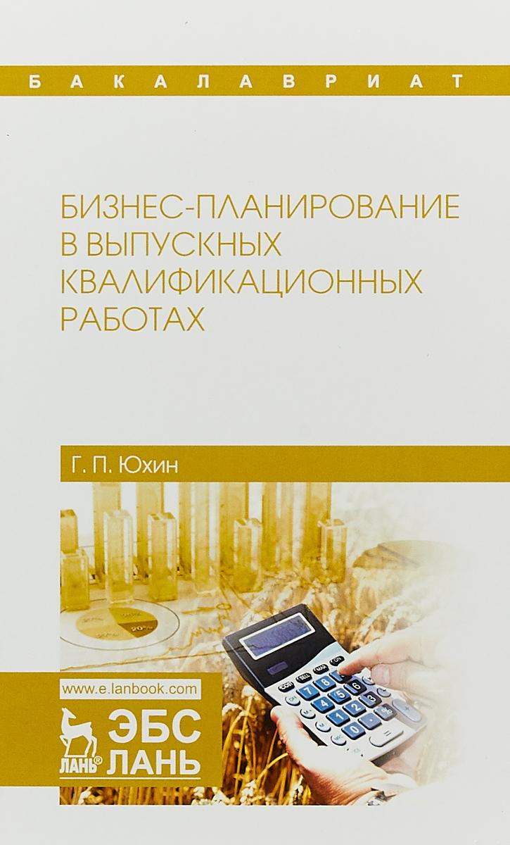 Г. П. Юхин Бизнес-планирование в выпускных квалификационных работах. Учебное пособие