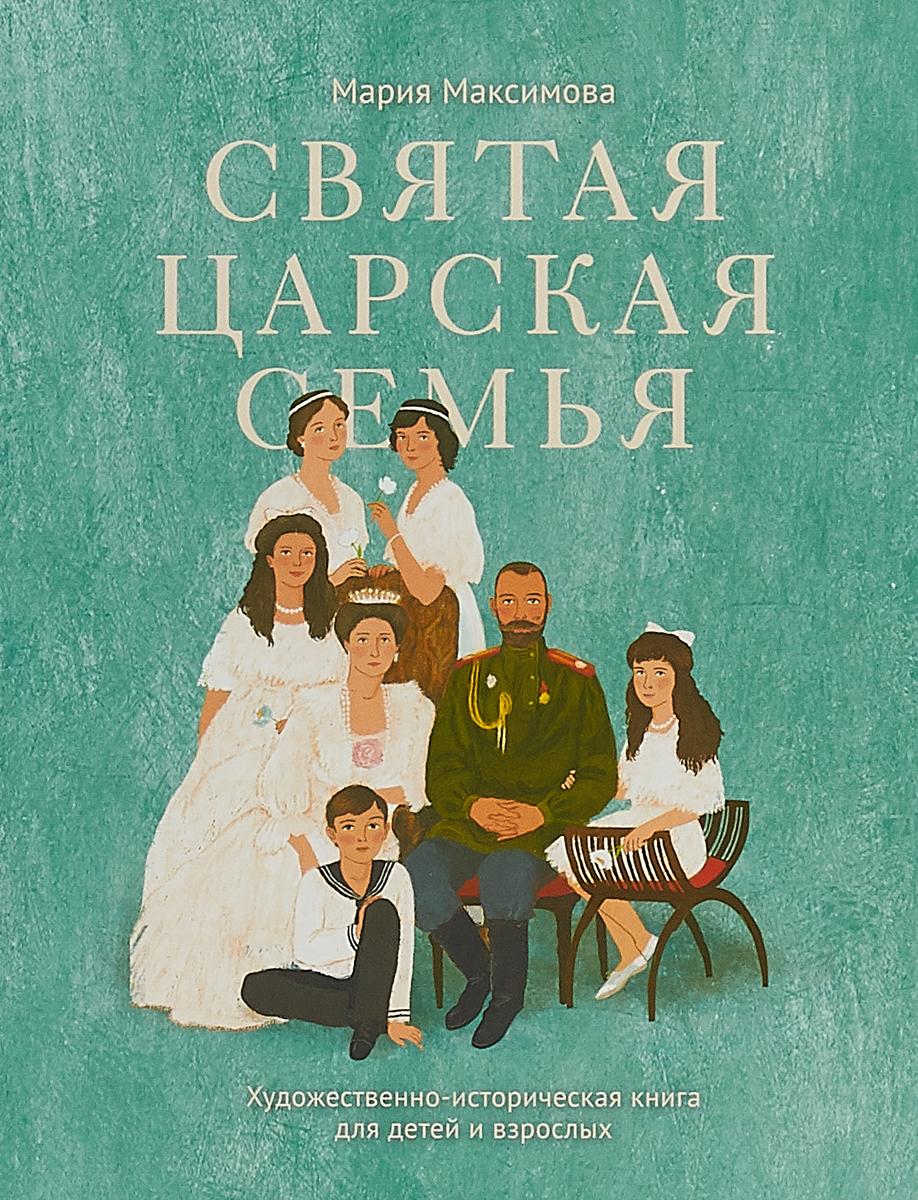 Максимова Мария Глебовна Святая царская семья. Художественно-историческая книга для детей и взрослых мария максимова голос и звук